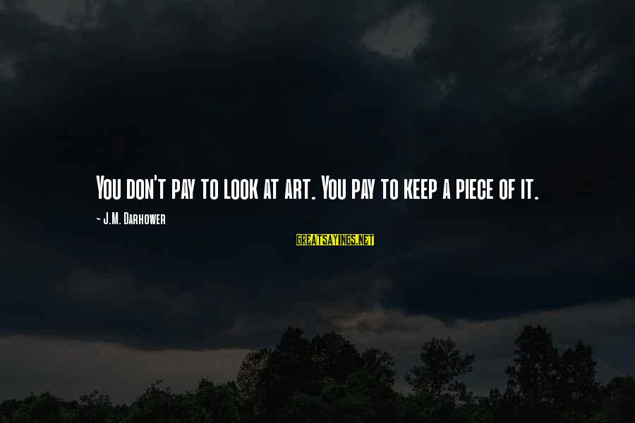 Darhower Sayings By J.M. Darhower: You don't pay to look at art. You pay to keep a piece of it.