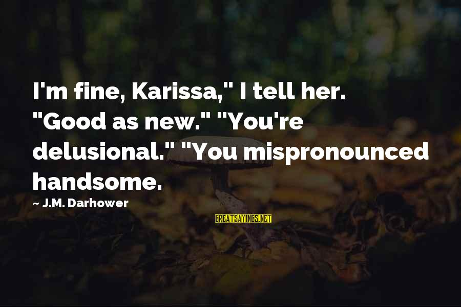 """Darhower Sayings By J.M. Darhower: I'm fine, Karissa,"""" I tell her. """"Good as new."""" """"You're delusional."""" """"You mispronounced handsome."""