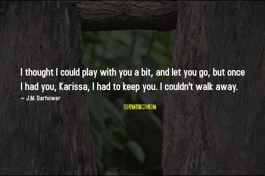 Darhower Sayings By J.M. Darhower: I thought I could play with you a bit, and let you go, but once