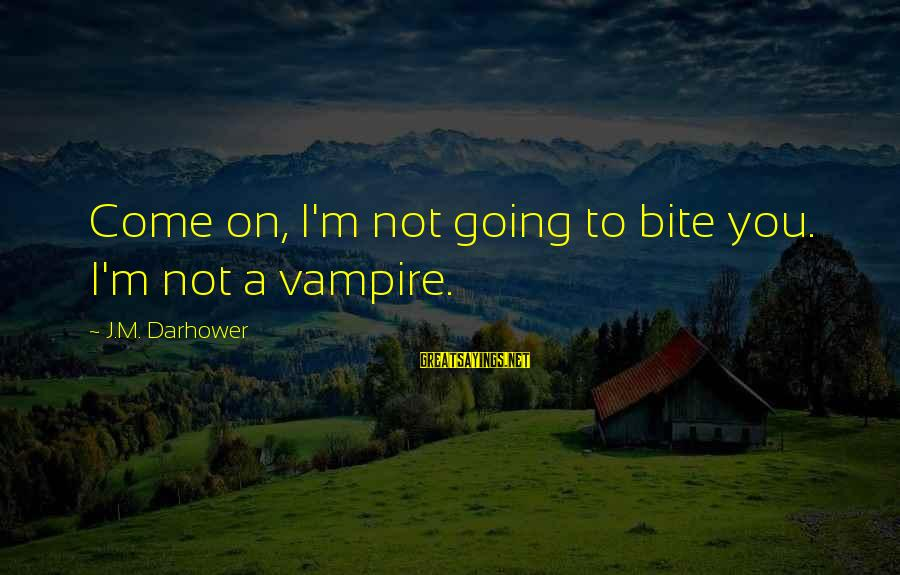 Darhower Sayings By J.M. Darhower: Come on, I'm not going to bite you. I'm not a vampire.