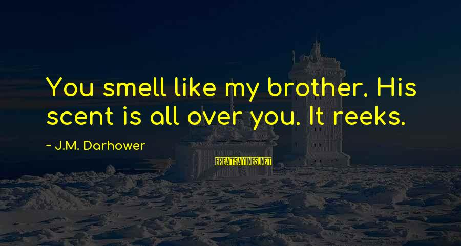 Darhower Sayings By J.M. Darhower: You smell like my brother. His scent is all over you. It reeks.