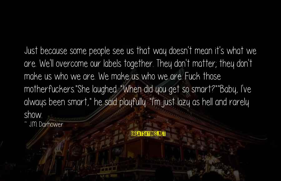 Darhower Sayings By J.M. Darhower: Just because some people see us that way doesn't mean it's what we are. We'll