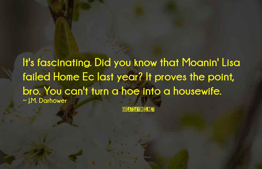 Darhower Sayings By J.M. Darhower: It's fascinating. Did you know that Moanin' Lisa failed Home Ec last year? It proves