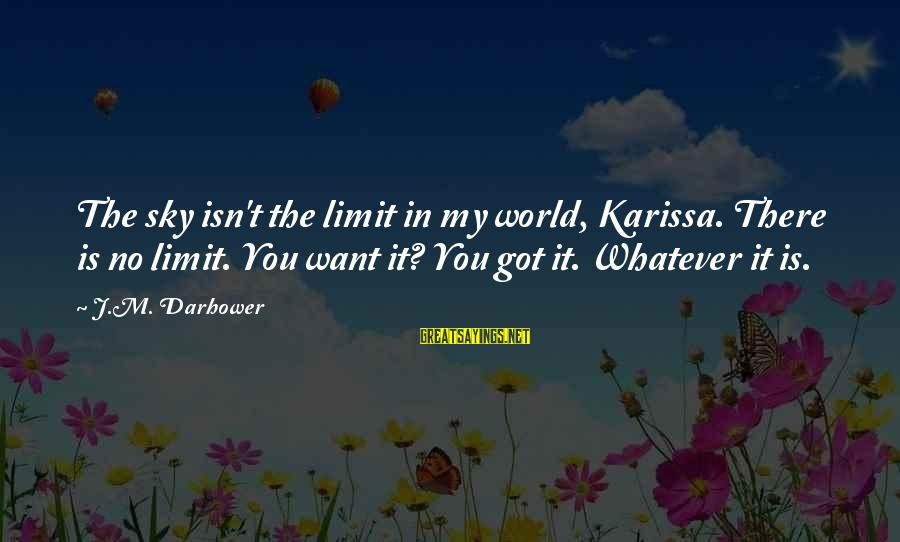 Darhower Sayings By J.M. Darhower: The sky isn't the limit in my world, Karissa. There is no limit. You want