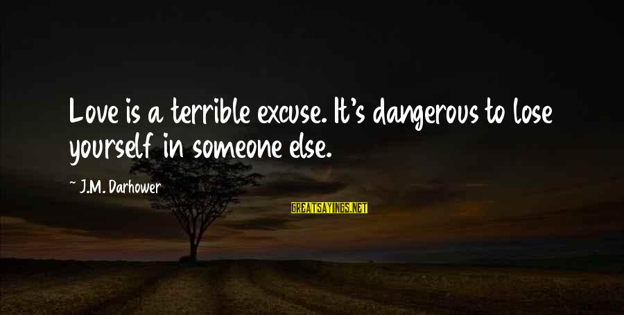 Darhower Sayings By J.M. Darhower: Love is a terrible excuse. It's dangerous to lose yourself in someone else.