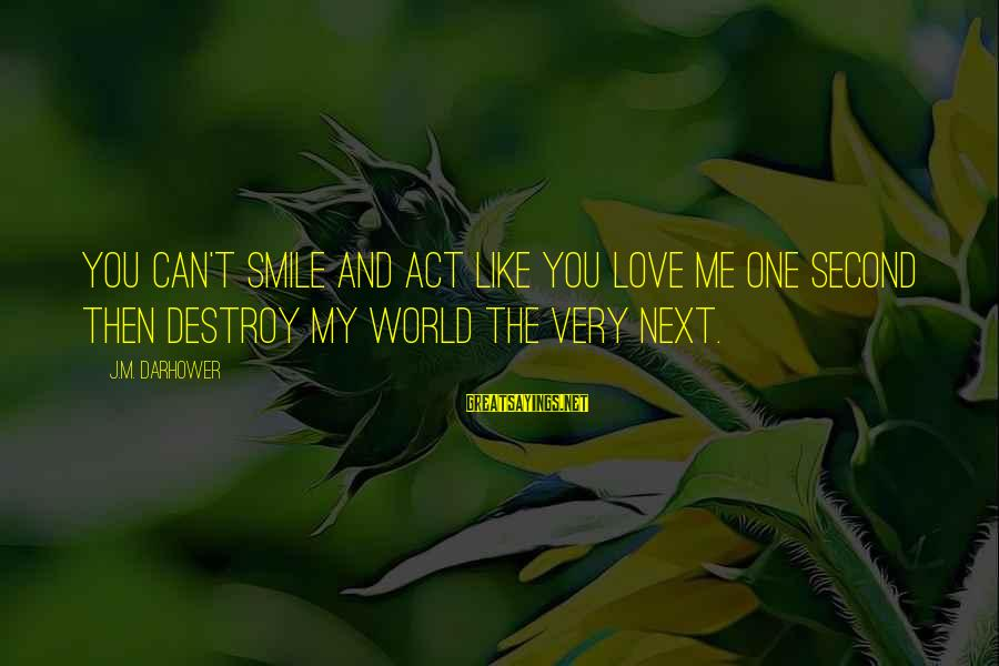 Darhower Sayings By J.M. Darhower: You can't smile and act like you love me one second then destroy my world