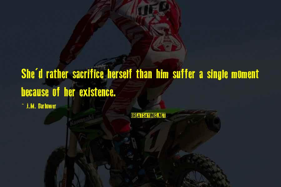 Darhower Sayings By J.M. Darhower: She'd rather sacrifice herself than him suffer a single moment because of her existence.