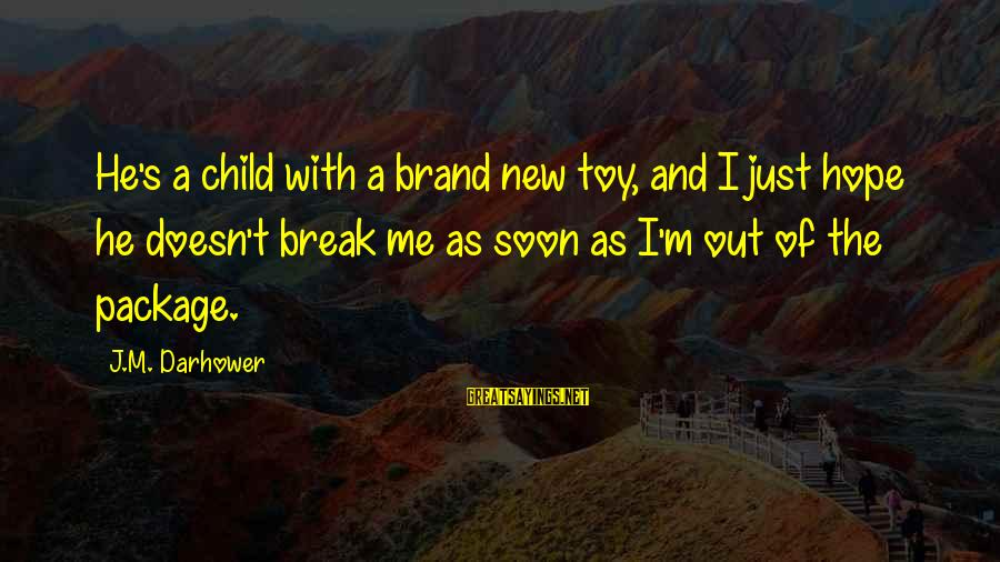 Darhower Sayings By J.M. Darhower: He's a child with a brand new toy, and I just hope he doesn't break