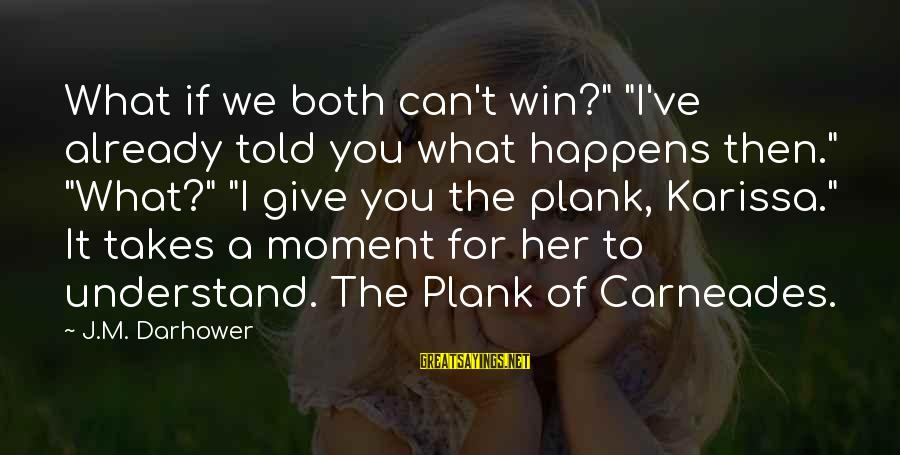 """Darhower Sayings By J.M. Darhower: What if we both can't win?"""" """"I've already told you what happens then."""" """"What?"""" """"I"""