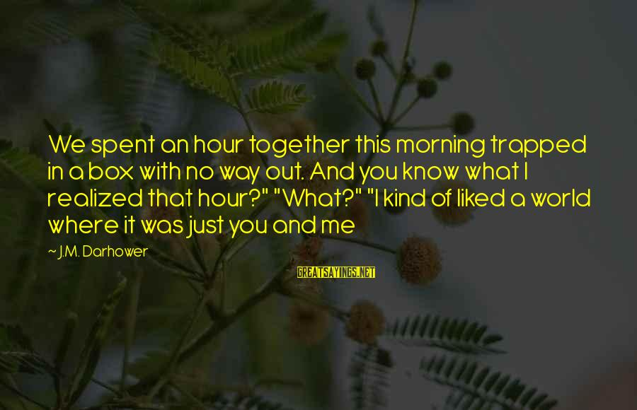 Darhower Sayings By J.M. Darhower: We spent an hour together this morning trapped in a box with no way out.