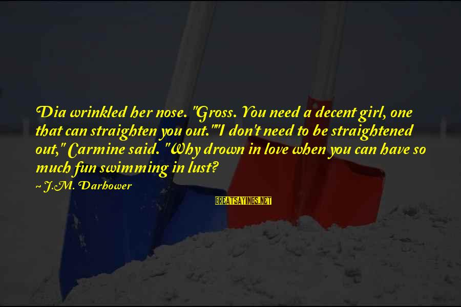 """Darhower Sayings By J.M. Darhower: Dia wrinkled her nose. """"Gross. You need a decent girl, one that can straighten you"""