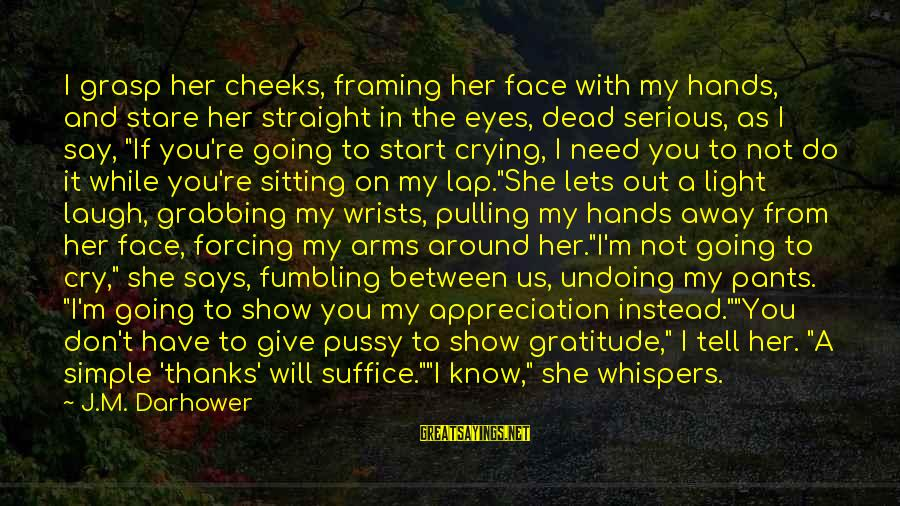 Darhower Sayings By J.M. Darhower: I grasp her cheeks, framing her face with my hands, and stare her straight in