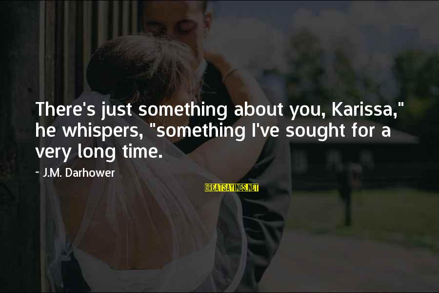 """Darhower Sayings By J.M. Darhower: There's just something about you, Karissa,"""" he whispers, """"something I've sought for a very long"""