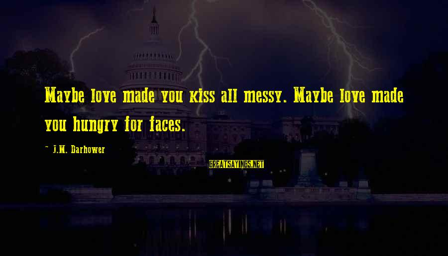 Darhower Sayings By J.M. Darhower: Maybe love made you kiss all messy. Maybe love made you hungry for faces.