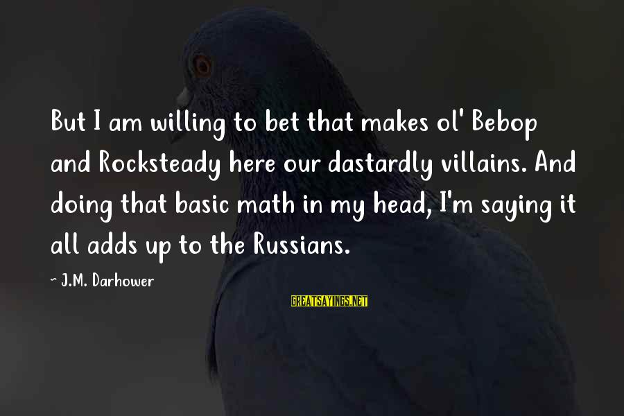 Darhower Sayings By J.M. Darhower: But I am willing to bet that makes ol' Bebop and Rocksteady here our dastardly