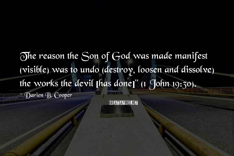 Darien B. Cooper Sayings: The reason the Son of God was made manifest (visible) was to undo (destroy, loosen