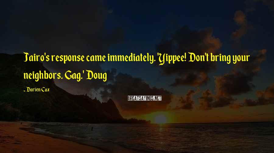 Darien Cox Sayings: Jairo's response came immediately. 'Yippee! Don't bring your neighbors. Gag.' Doug