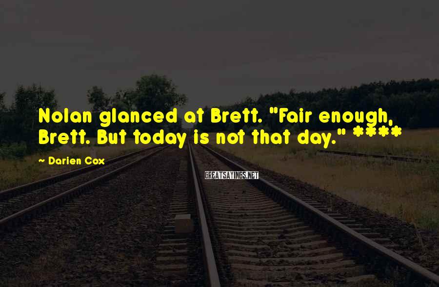 "Darien Cox Sayings: Nolan glanced at Brett. ""Fair enough, Brett. But today is not that day."" ****"