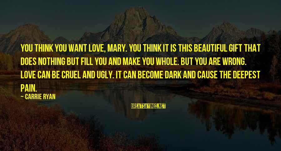 Dark But Beautiful Sayings By Carrie Ryan: You think you want love, Mary. You think it is this beautiful gift that does