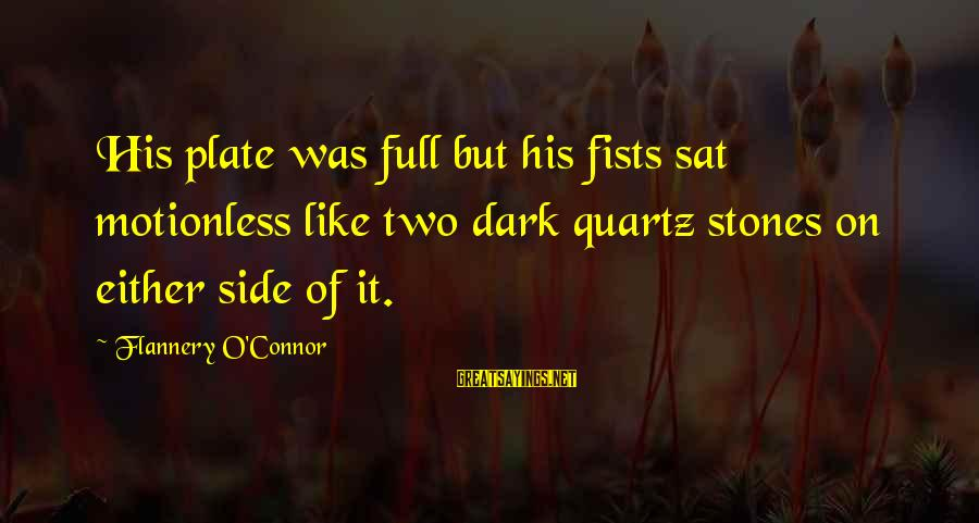 Dark But Beautiful Sayings By Flannery O'Connor: His plate was full but his fists sat motionless like two dark quartz stones on
