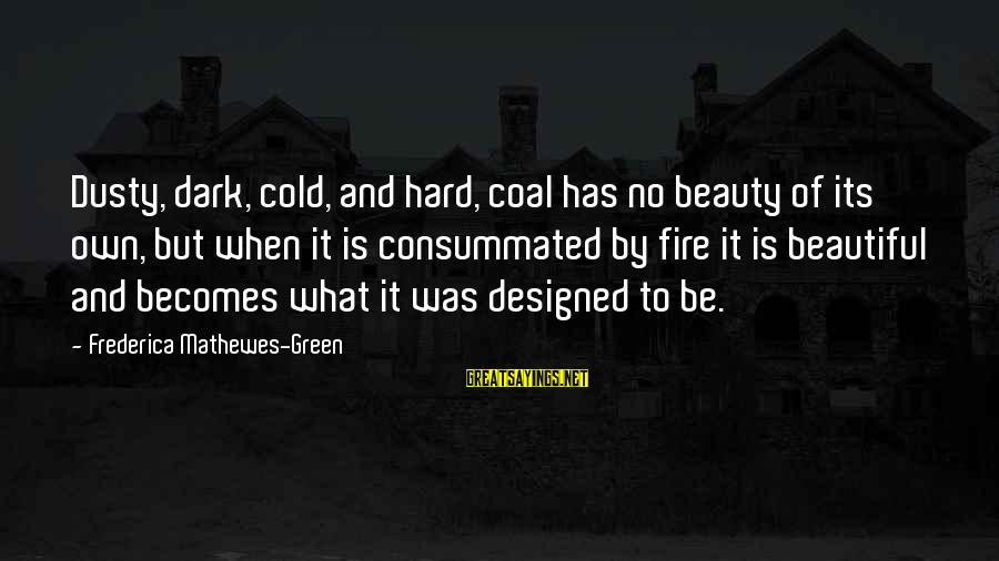 Dark But Beautiful Sayings By Frederica Mathewes-Green: Dusty, dark, cold, and hard, coal has no beauty of its own, but when it