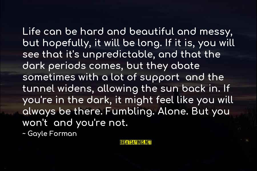 Dark But Beautiful Sayings By Gayle Forman: Life can be hard and beautiful and messy, but hopefully, it will be long. If