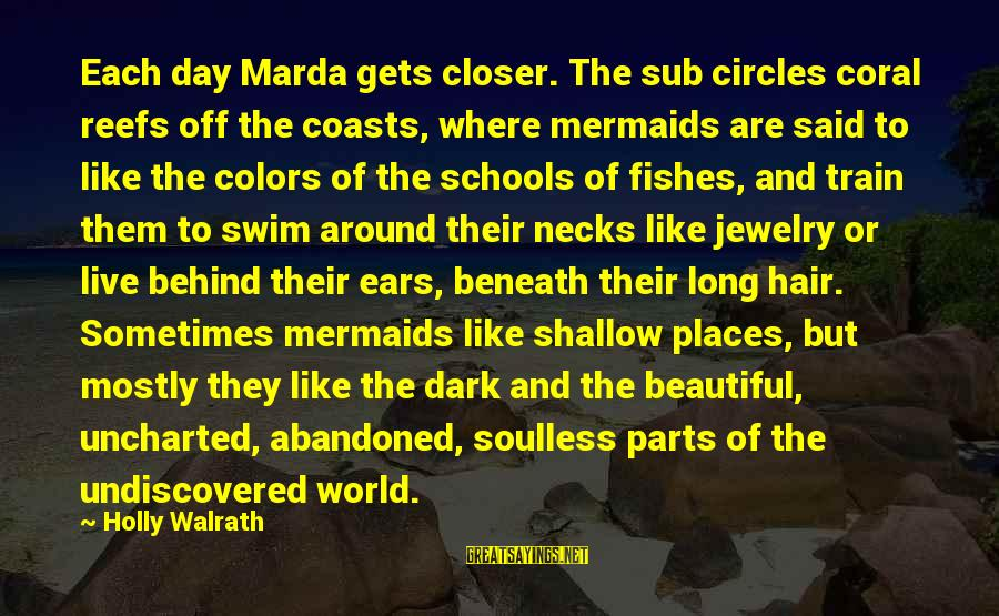 Dark But Beautiful Sayings By Holly Walrath: Each day Marda gets closer. The sub circles coral reefs off the coasts, where mermaids