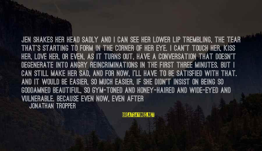 Dark But Beautiful Sayings By Jonathan Tropper: Jen shakes her head sadly and I can see her lower lip trembling, the tear