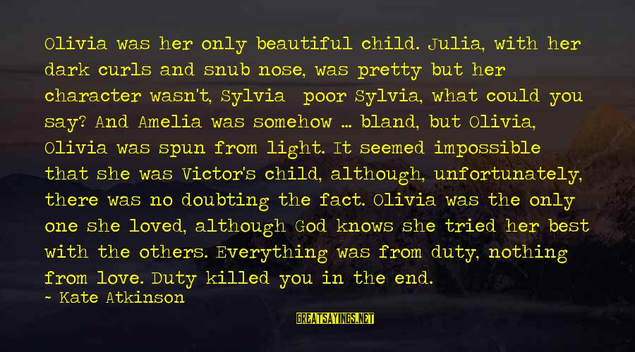 Dark But Beautiful Sayings By Kate Atkinson: Olivia was her only beautiful child. Julia, with her dark curls and snub nose, was