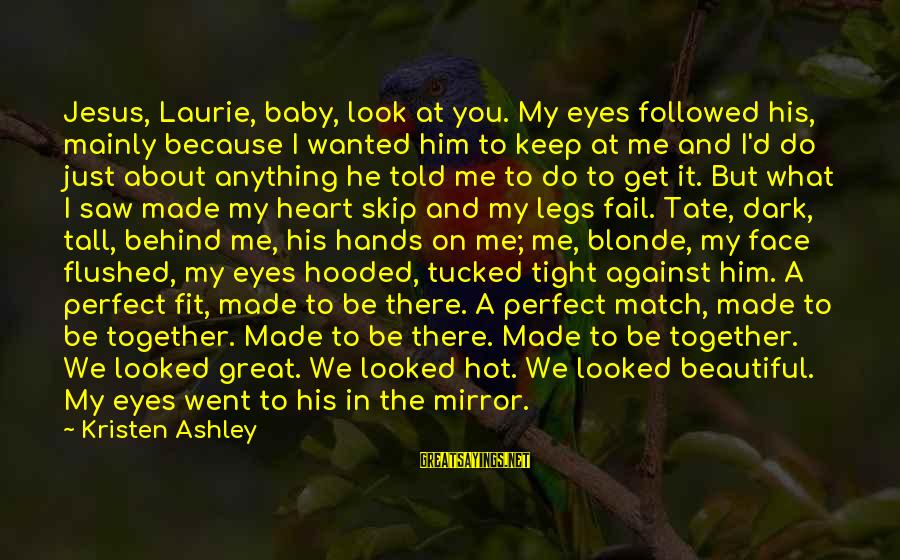 Dark But Beautiful Sayings By Kristen Ashley: Jesus, Laurie, baby, look at you. My eyes followed his, mainly because I wanted him