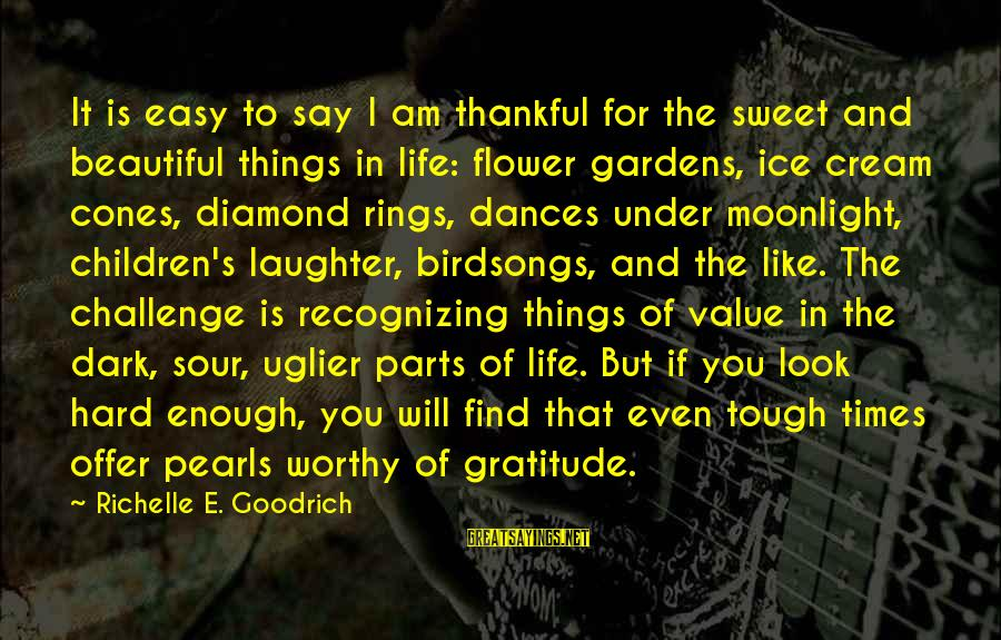 Dark But Beautiful Sayings By Richelle E. Goodrich: It is easy to say I am thankful for the sweet and beautiful things in