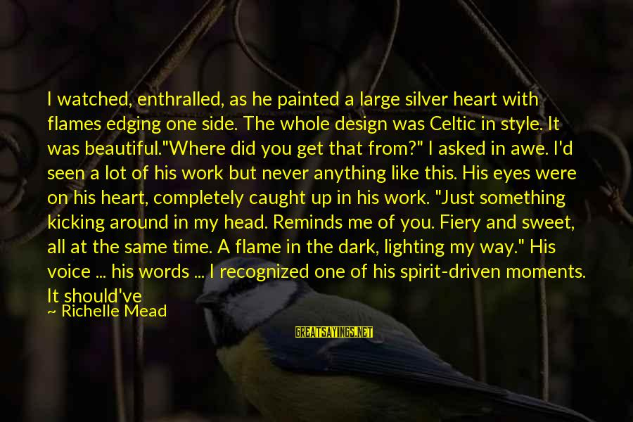 Dark But Beautiful Sayings By Richelle Mead: I watched, enthralled, as he painted a large silver heart with flames edging one side.