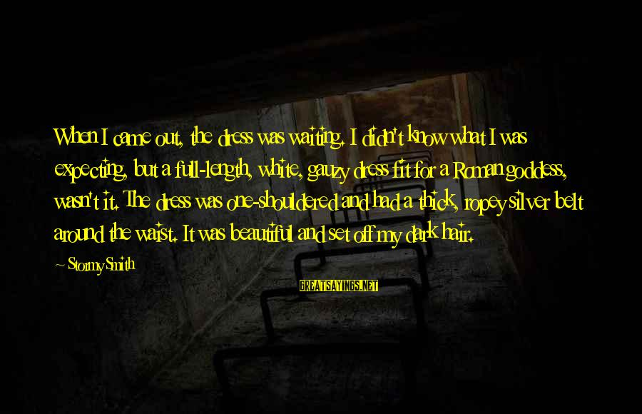 Dark But Beautiful Sayings By Stormy Smith: When I came out, the dress was waiting. I didn't know what I was expecting,