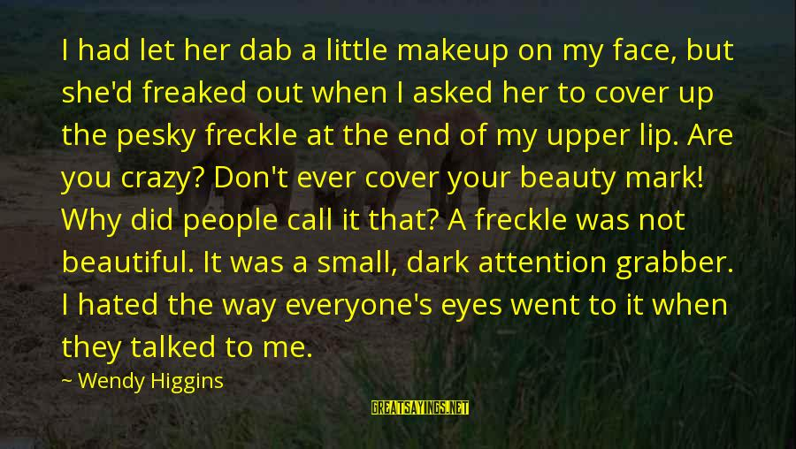 Dark But Beautiful Sayings By Wendy Higgins: I had let her dab a little makeup on my face, but she'd freaked out