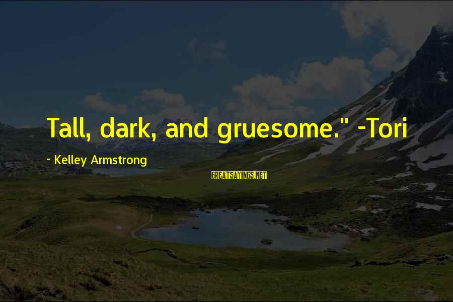 """Dark Gruesome Sayings By Kelley Armstrong: Tall, dark, and gruesome."""" -Tori"""