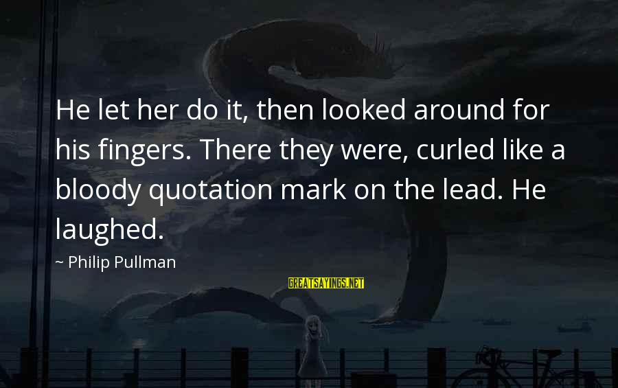Dark Gruesome Sayings By Philip Pullman: He let her do it, then looked around for his fingers. There they were, curled
