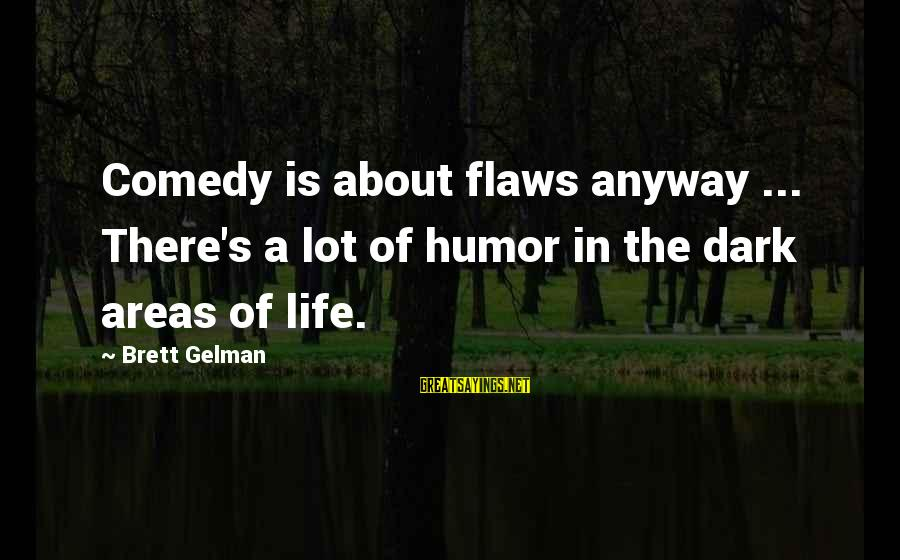 Dark Humor Sayings By Brett Gelman: Comedy is about flaws anyway ... There's a lot of humor in the dark areas