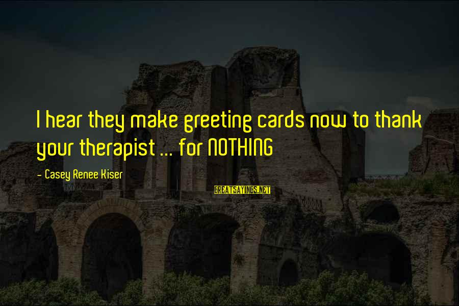 Dark Humor Sayings By Casey Renee Kiser: I hear they make greeting cards now to thank your therapist ... for NOTHING