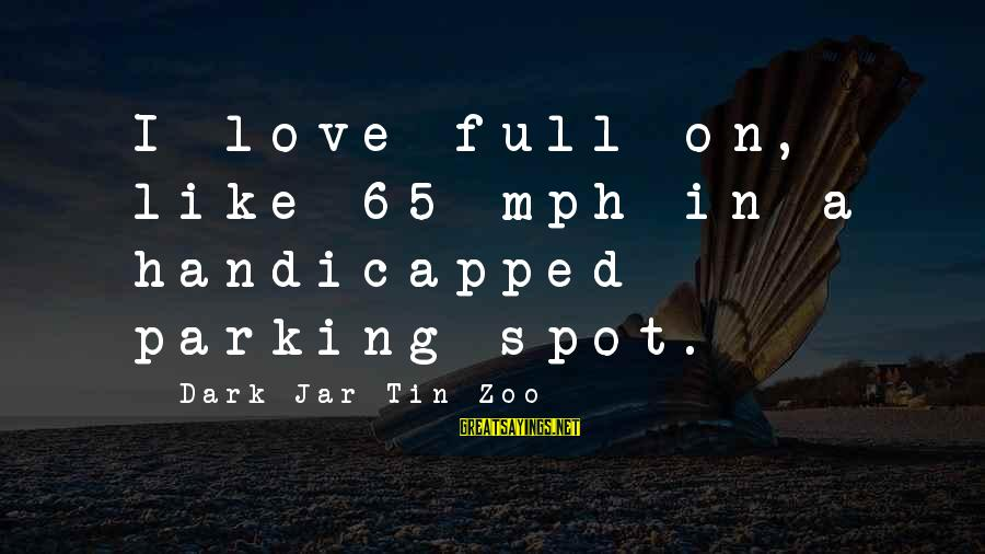 Dark Humor Sayings By Dark Jar Tin Zoo: I love full on, like 65 mph in a handicapped parking spot.