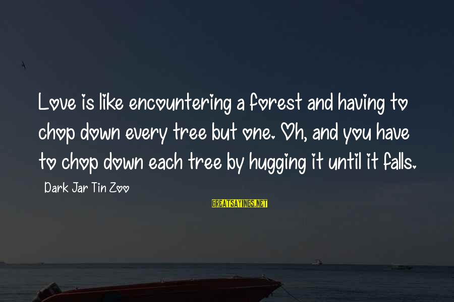 Dark Humor Sayings By Dark Jar Tin Zoo: Love is like encountering a forest and having to chop down every tree but one.