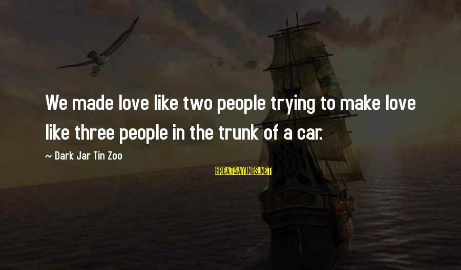 Dark Humor Sayings By Dark Jar Tin Zoo: We made love like two people trying to make love like three people in the