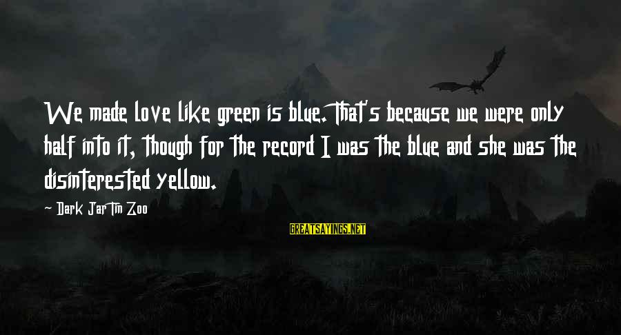 Dark Humor Sayings By Dark Jar Tin Zoo: We made love like green is blue. That's because we were only half into it,