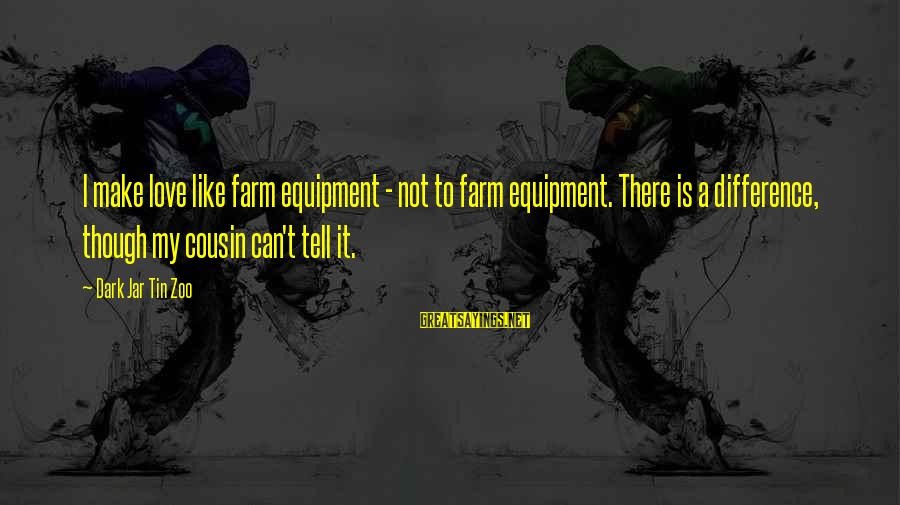 Dark Humor Sayings By Dark Jar Tin Zoo: I make love like farm equipment - not to farm equipment. There is a difference,