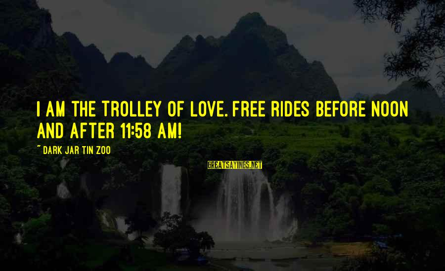 Dark Humor Sayings By Dark Jar Tin Zoo: I am the Trolley of Love. Free rides before noon and after 11:58 am!