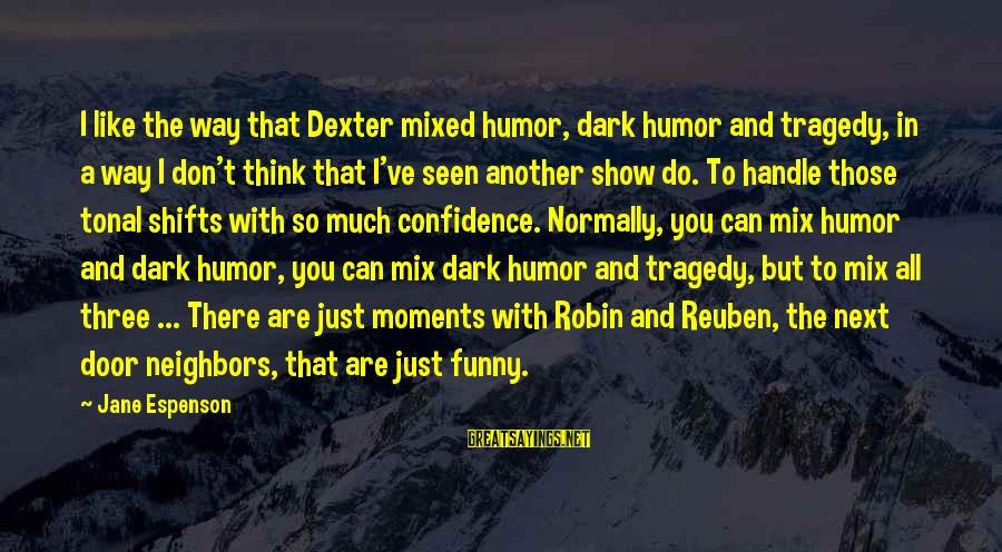 Dark Humor Sayings By Jane Espenson: I like the way that Dexter mixed humor, dark humor and tragedy, in a way