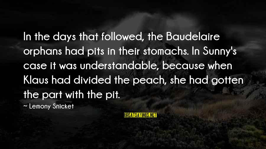 Dark Humor Sayings By Lemony Snicket: In the days that followed, the Baudelaire orphans had pits in their stomachs. In Sunny's