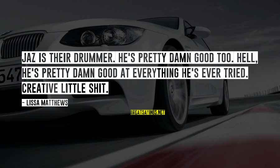 Dark Humor Sayings By Lissa Matthews: Jaz is their drummer. He's pretty damn good too. Hell, he's pretty damn good at