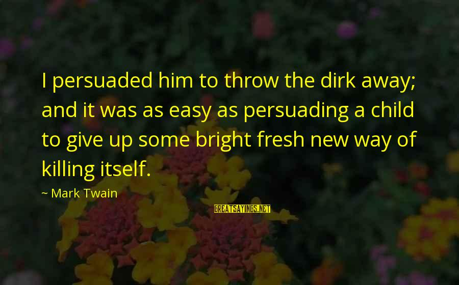 Dark Humor Sayings By Mark Twain: I persuaded him to throw the dirk away; and it was as easy as persuading