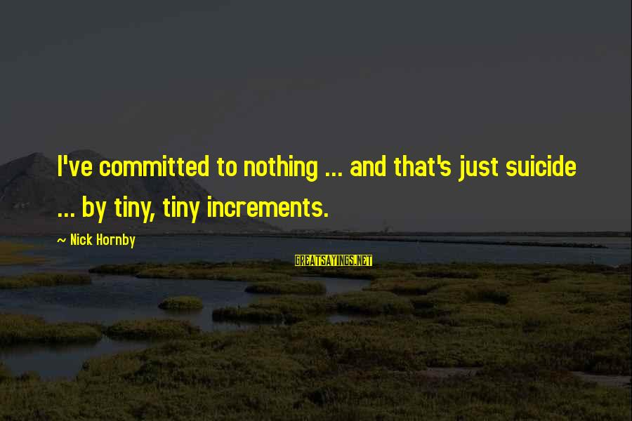 Dark Humor Sayings By Nick Hornby: I've committed to nothing ... and that's just suicide ... by tiny, tiny increments.