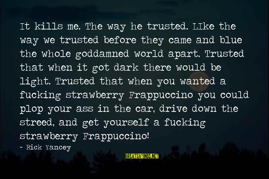 Dark Humor Sayings By Rick Yancey: It kills me. The way he trusted. LIke the way we trusted before they came